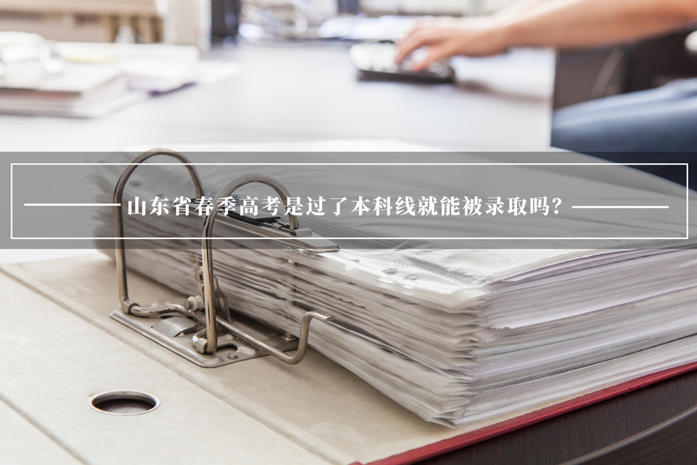 山东省春季高考是过了本科线就能被录取吗?了解一下。