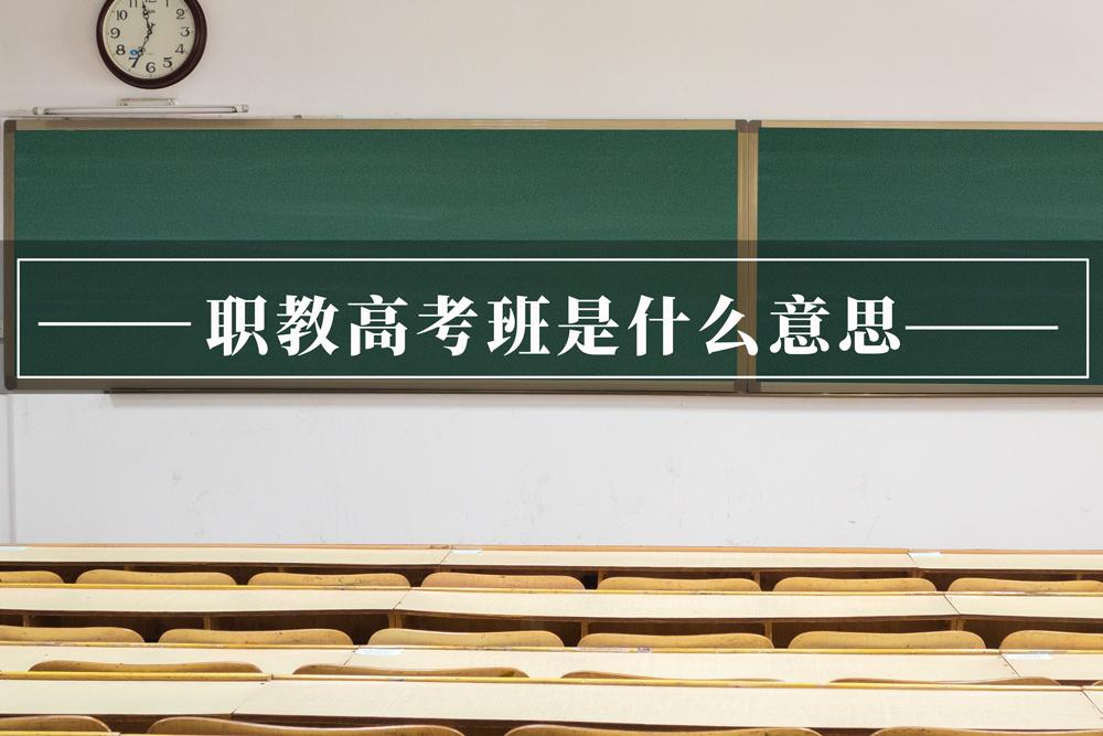 职教高考班是什么意思?51职教网为您详细解答。